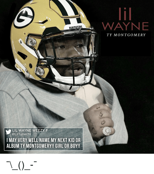 Weezy: LIL WAYNE WEEZY F  @Lil Tunechi  I MAY VERY WELL NAME MY NEXT KID OR  ALBUM TY MONTGOMERY!! GIRL OR BOY!!  WAYNE  TY MONTGOMERY ¯\_(ツ)_-¯