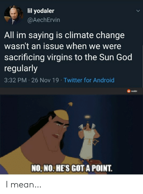 Climate: lil yodaler  @AechErvin  All im saying is climate change  wasn't an issue when we were  sacrificing virgins to the Sun God  regularly  3:32 PM 26 Nov 19 · Twitter for Android  reddit  NO, NO. HE'S GOT A POINT. I mean…