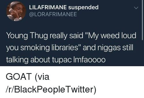 """Blackpeopletwitter, Smoking, and Thug: LILAFRIMANE suspended  @LORAFRIMANEE  Young Thug really said """"My weed loud  you smoking libraries"""" and niggas still  talking about tupac Imfaoooo GOAT (via /r/BlackPeopleTwitter)"""