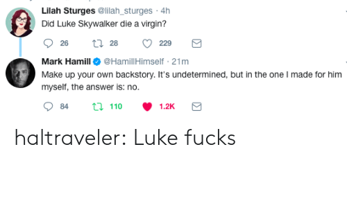 Luke Skywalker, Mark Hamill, and Tumblr: Lilah Sturges @lilah_sturges 4h  Did Luke Skywalker die a virgin?  26  28  229  Mark Hamill@HamillHimself 21mm  Make upyour oun bacis  u n the one made tor m  myself, the answer is: no.  84  110  1.2K haltraveler:  Luke fucks