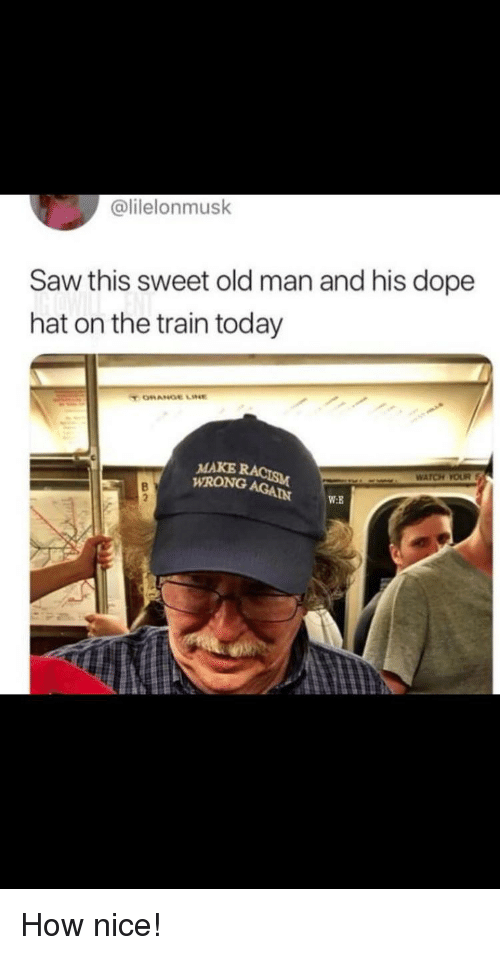 Dope, Old Man, and Saw: @lilelonmusk  Saw this sweet old man and his dope  hat on the train today  MAKE  WRONG AGAIN W  W:B How nice!