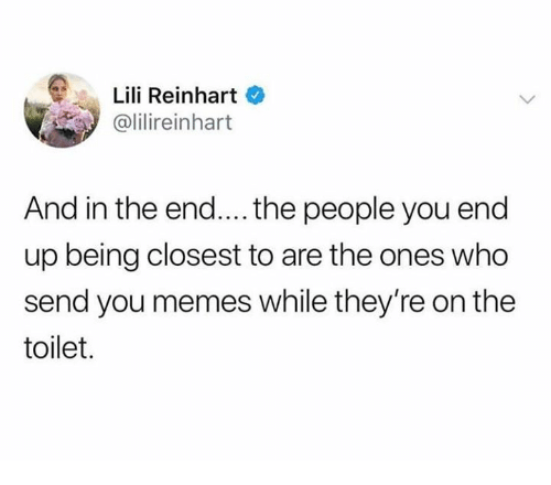 Memes, Humans of Tumblr, and Who: Lili Reinhart  @lilireinhart  And in the end.... the people you end  up being closest to are the ones who  send you memes while they're on the  toilet.