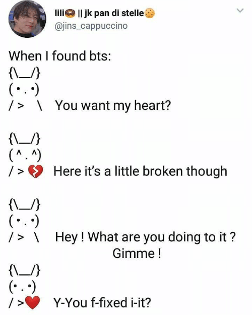 Heart, Bts, and Pan: lilil jk pan di stelle  @jins_cappuccino  When I found bts:  (-  You want my heart?  />  (^.A)  / >Here it's a little broken though  (*  /> \Hey! What are you doing to it?  Gimme!  (..  Y-You f-fixed i-it?