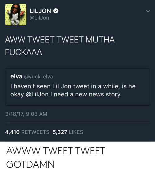 Lil Jon: @LilJon  AWW TWEET TWEET MUTHA  FUCKAAA  elva @yuck_elva  I haven't seen Lil Jon tweet in a while, is he  okay @LilJon I need a new news story  3/18/17, 9:03 AM  4,410 RETWEETS 5,327 LIKES AWWW TWEET TWEET GOTDAMN