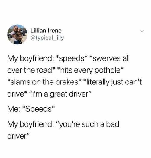"Bad, Relationships, and Drive: Lillian Irene  @typical_lilly  My boyfriend: *speeds* *swerves all  over the road* *hits every pothole*  *slams on the brakes* *literally just can't  drive* ""i'm a great driver""  Me: *Speeds*  My boyfriend: ""you're such a bad  driver"""