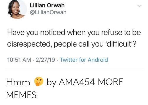 Android, Dank, and Memes: Lillian Orwah  @LillianOrwah  Have you noticed when you refuse to be  disrespected, people call you 'difficult?  10:51 AM 2/27/19 Twitter for Android Hmm 🤔 by AMA454 MORE MEMES