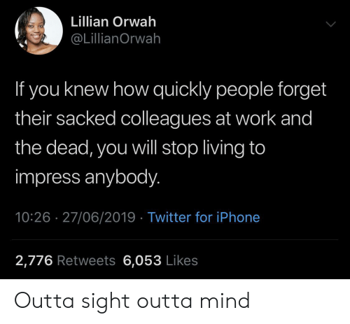 Iphone, Twitter, and Work: Lillian Orwah  @LillianOrwah  If you knew how quickly people forget  their sacked colleagues at work and  the dead, you will stop living to  impress anybody.  10:26 27/06/2019 Twitter for iPhone  2,776 Retweets 6,053 Likes Outta sight outta mind
