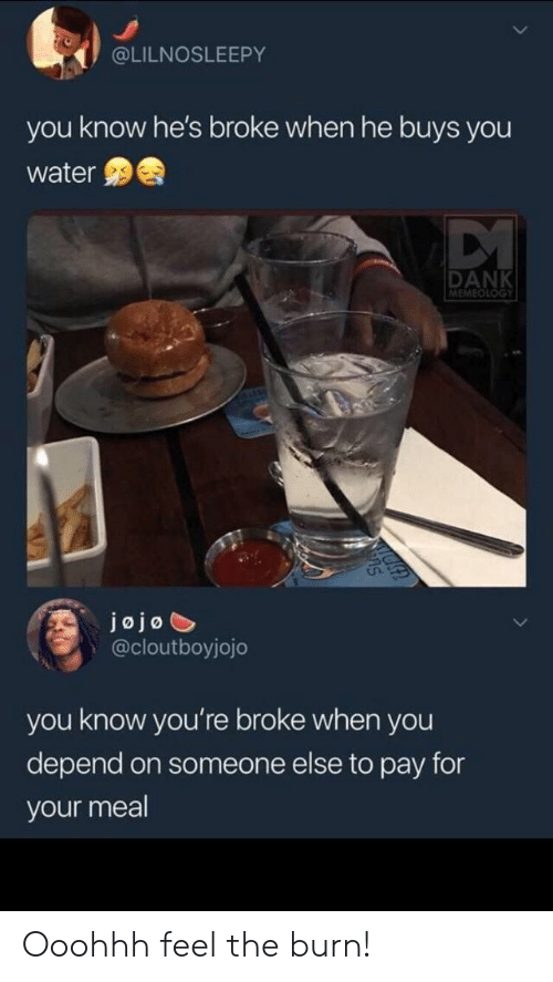 Dank, Jojo, and Water: @LILNOSLEEPY  you know he's broke when he buys you  water  DANK  MEMEOLOGY  jojo  @cloutboyjojo  you know you're broke when you  depend on someone else to pay for  your meal Ooohhh feel the burn!