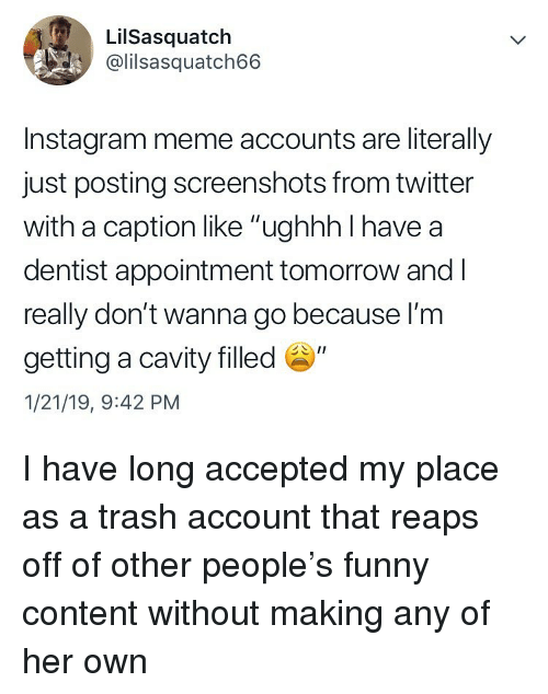 """Funny, Instagram, and Meme: LilSasquatch  @lilsasquatch66  Instagram meme accounts are literally  just posting screenshots from twitter  with a caption like """"ughhh I have a  dentist appointment tomorrow and l  really don't wanna go because l'm  getting a cavity filled """"  1/21/19, 9:42 PM I have long accepted my place as a trash account that reaps off of other people's funny content without making any of her own"""