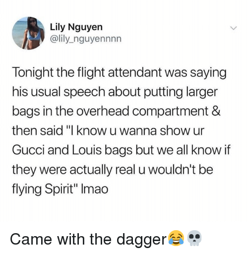 """Gucci, Flight, and Spirit: Lily Nguyen  @lily_nguyennnn  Tonight the flight attendant was saying  his usual speech about putting larger  bags in the overhead compartment &  then said """"I know u wanna show ur  Gucci and Louis bags but we all know if  they were actually real u wouldn't be  flying Spirit"""" Imao Came with the dagger😂💀"""