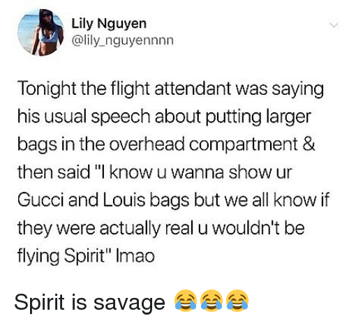"""Gucci, Memes, and Savage: Lily Nguyen  @lily_nguyennnn  Tonight the flight attendant was saying  his usual speech about putting larger  bags in the overhead compartment &  then said """"I know u wanna show ur  Gucci and Louis bags but we all know if  they were actually real u wouldn't be  flying Spirit"""" Imao Spirit is savage 😂😂😂"""