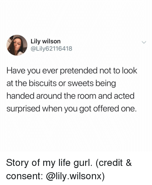 Funny, Life, and Got: Lily wilson  @Lily62116418  Have you ever pretended not to look  at the biscuits or sweets being  handed around the room and acted  surprised when you got offered one. Story of my life gurl. (credit & consent: @lily.wilsonx)