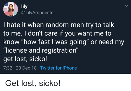 """Iphone, Twitter, and Lost: @LilyArnpriester  I hate it when random men try to talk  to me. I don't care if you want me to  know """"how fast I was going"""" or need my  """"license and registration""""  get lost, sicko!  7:32 20 Dec 18 Twitter for iPhone Get lost, sicko!"""