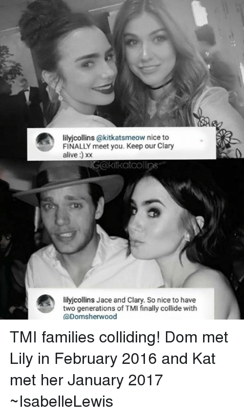 Memes, 🤖, and Kat: lilyjcollins (akitkatsmeow nice to  FINALLY meet you. Keep our Clary  alive  IGakitkatcollins  lilyjcollins Jace and Clary. So nice to have  two generations of TMI finally collide with  (a Domsherwood TMI families colliding! Dom met Lily in February 2016 and Kat met her January 2017 ~IsabelleLewis