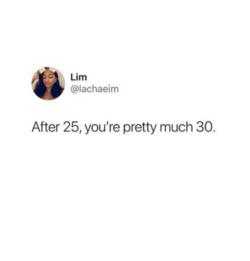 Relationships, Lim, and Youre: Lim  @lachaeim  After 25, you're pretty much 30.