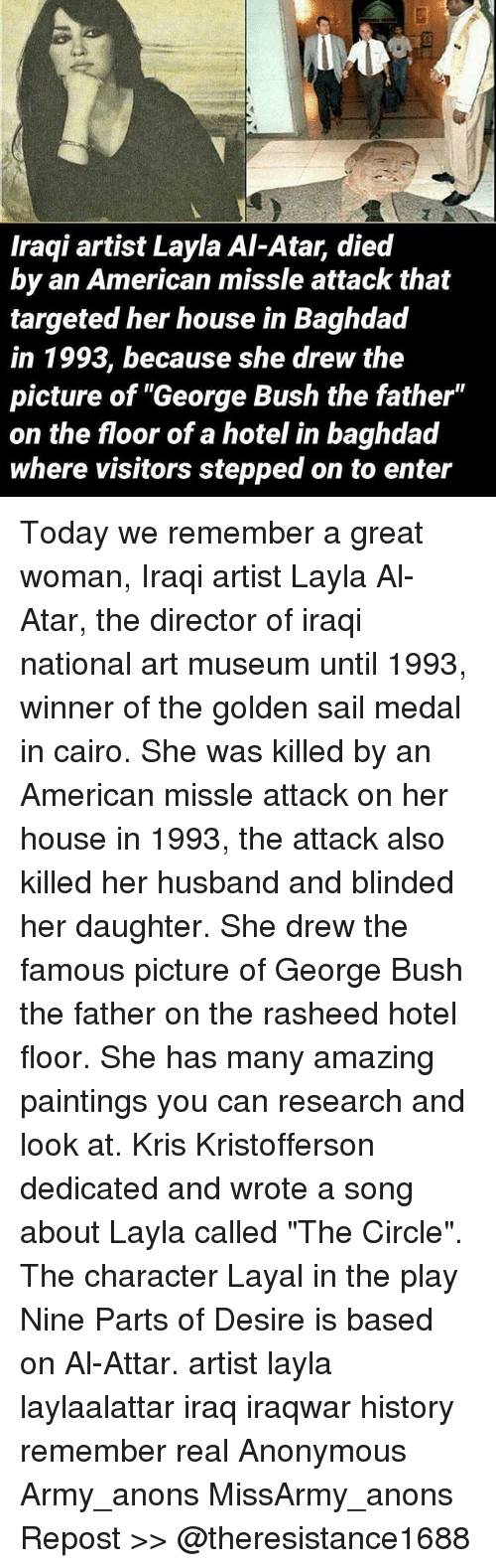 """layla: LIME  Iraqi artist Layla Al-Atar, died  by an American missle attack that  targeted her house in Baghdad  in 1993, because she drew the  picture of """"George Bush the father""""  on the floor of a hotel in baghdad  where visitors stepped on to enter Today we remember a great woman, Iraqi artist Layla Al-Atar, the director of iraqi national art museum until 1993, winner of the golden sail medal in cairo. She was killed by an American missle attack on her house in 1993, the attack also killed her husband and blinded her daughter. She drew the famous picture of George Bush the father on the rasheed hotel floor. She has many amazing paintings you can research and look at. Kris Kristofferson dedicated and wrote a song about Layla called """"The Circle"""". The character Layal in the play Nine Parts of Desire is based on Al-Attar. artist layla laylaalattar iraq iraqwar history remember real Anonymous Army_anons MissArmy_anons Repost >> @theresistance1688"""
