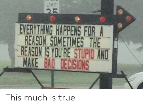 True, Decisions, and Reason: LIMIT  25  EVERYTH NG HAPPENS FOR_A  REASON, SOMETIMES THE  REASON IS YOU RE STUPIO AND  MAKE BAQ DECISIONS This much is true