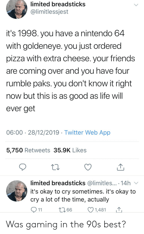 Nintendo: limited breadsticks  @limitlessjest  it's 1998. you have a nintendo 64  with goldeneye. you just ordered  pizza with extra cheese. your friends  are coming over and you have four  rumble paks. you don't know it right  now but this is as good as life will  ever get  06:00 · 28/12/2019 · Twitter Web App  5,750 Retweets 35.9K Likes  limited breadsticks @limitles... · 14h v  it's okay to cry sometimes. it's okay to  cry a lot of the time, actually  O11  2766  1,481 Was gaming in the 90s best?