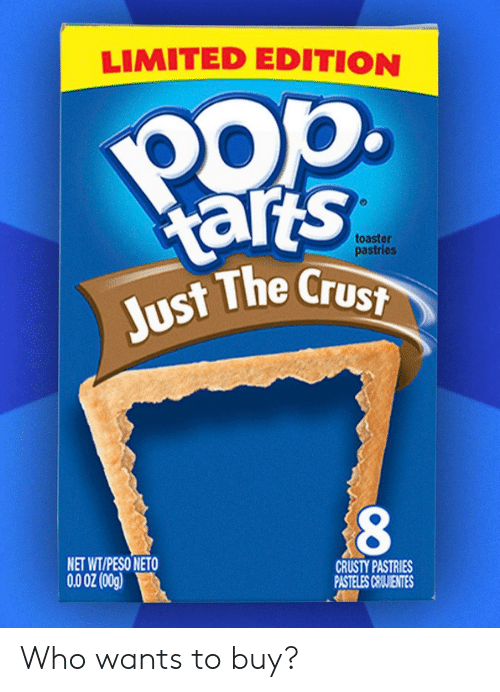 crust: LIMITED EDITION  Pop.  arts  Just The Crust  toaster  pastries  NET WT/PESO NETO  CRUSTY PASTRIES  PASTELES CEIJIENTES  (5o0) Z0 00 Who wants to buy?