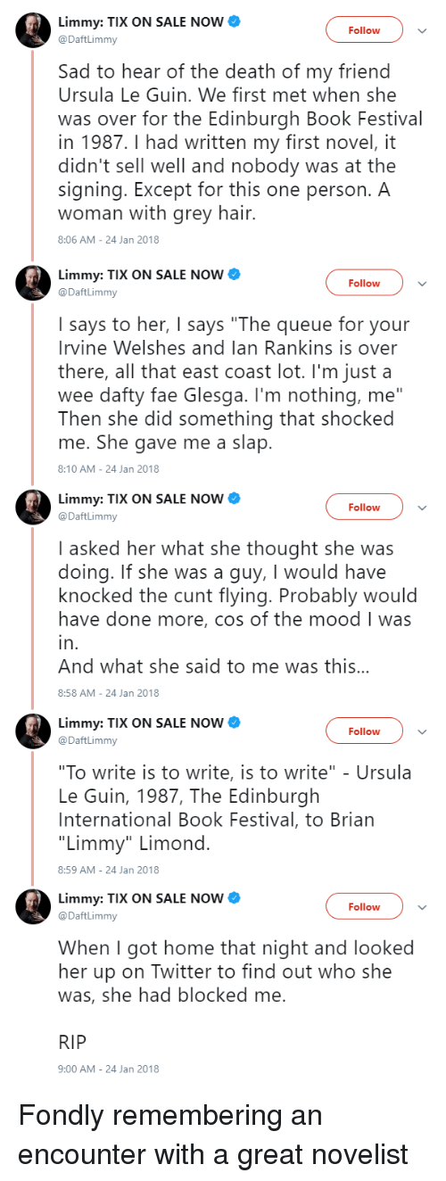 """fae: Limmy: TIX ON SALE NOW  @DaftLimmy  Follow  Sad to hear of the death of my friend  Ursula Le Guin. We first met when she  was over for the Edinburgh Book Festival  in 1987.I had written my first novel, it  didn't sell well and nobody was at the  signing. Except for this one person. A  woman with grey hair.  8:06 AM-24 Jan 2018  Limmy: TIX ON SALE NOW  @DaftLimmy  Follow  I says to her, I says """"The queue for your  Irvine Welshes and lan Rankins is over  there, all that east coast lot. I'm just a  wee dafty fae Glesga. I'm nothing, me""""  Then she did something that shocked  me. She gave me a slap  8:10 AM-24 Jan 2018  Limmy: TIX ON SALE NOW  @DaftLimmy  Follow  I asked her what she thought she was  doing. If she was a guy, I would have  knocked the cunt flying. Probably would  have done more, cos of the mood I was  in  And what she said to me was this..  8:58 AM-24 Jan 2018  Limmy: TIX ON SALE NOW  @DaftLimmy  Follow  """"To write is to write, is to write"""" - Ursula  Le Guin, 1987, The Edinburgh  International Book Festival, to Brian  """"Limmy"""" Limond  8:59 AM-24 Jan 2018  Limmy: TIX ON SALE NOW  @DaftLimmy  Follow  When I got home that night and looked  her up on Twitter to find out who she  was, she had blocked me  RIP  9:00 AM-24 Jan 2018 Fondly remembering an encounter with a great novelist"""