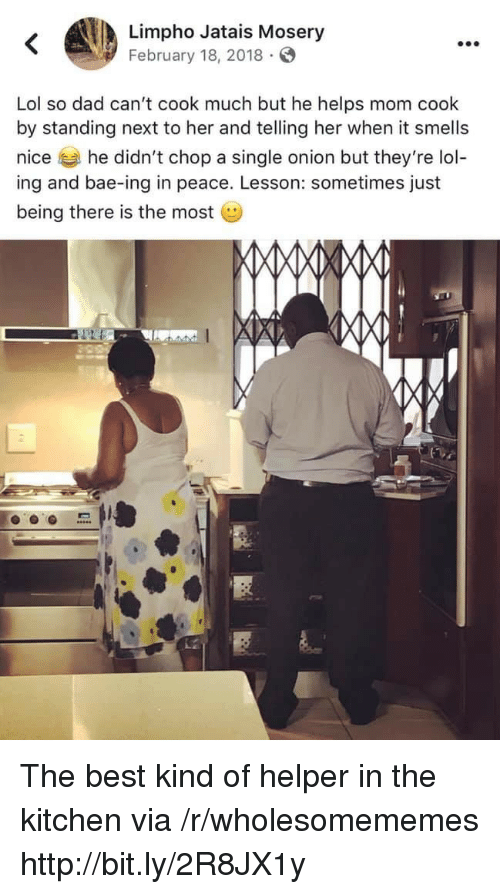 It Smells: Limpho Jatais Mosery  February 18, 2018  Lol so dad can't cook much but he helps mom cook  by standing next to her and telling her when it smells  nice he didn't chop a single onion but they're lol-  ing and bae-ing in peace. Lesson: sometimes just  being there is the most The best kind of helper in the kitchen via /r/wholesomememes http://bit.ly/2R8JX1y