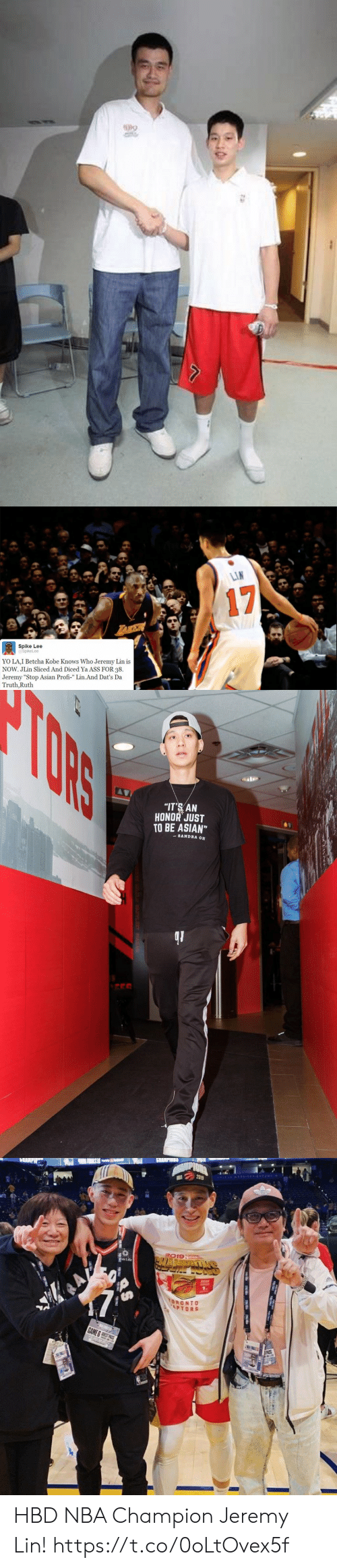 "spike: LIN  17  LAKEA  Spike Lee  @SpikeLee  YO LA,I Betcha Kobe Knows Who Jeremy Lin is  NOW. JLin Sliced And Diced Ya ASS FOR 38  Jeremy ""Stop Asian Profi-"" Lin.And Dat's Da  Truth,Ruth  HB   TORS  ""IT'S AN  HONOR JUST  TO BE ASIAN""  SANDRA OH   PIDNA  3019  প  TORONTO  APTORS  GAME &S S  APASS HBD NBA Champion Jeremy Lin! https://t.co/0oLtOvex5f"