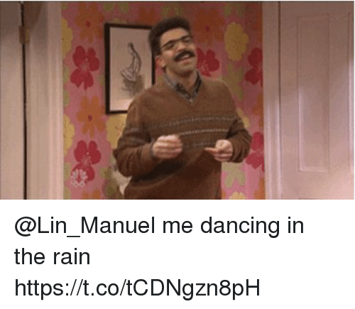 Dancing, Funny, and Rain: @Lin_Manuel me dancing in the rain https://t.co/tCDNgzn8pH