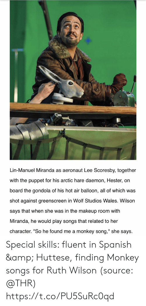 "Makeup, Memes, and Spanish: Lin-Manuel Miranda as aeronaut Lee Scoresby, together  with the puppet for his arctic hare daemon, Hester, on  board the gondola of his hot air balloon, all of which was  shot against greenscreen in Wolf Studios Wales. Wilson  says that when she was in the makeup room with  Miranda, he would play songs that related to her  character. ""So he found me a monkey song,"" she says Special skills: fluent in Spanish & Huttese, finding Monkey songs for Ruth Wilson (source: @THR) https://t.co/PU5SuRc0qd"