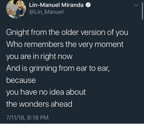 7/11, Idea, and Who: Lin-Manuel Miranda  @Lin_Manuel  Gnight from the older version of you  Who remembers the very moment  you are in right now  And is grinning from ear to ear,  because  you have no idea about  the wonders ahead  7/11/18, 8:18 PM