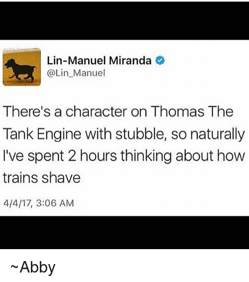 thomas the tank engine: Lin-Manuel Miranda  @Lin Manuel  There's a character on Thomas The  Tank Engine with stubble, so naturally  I've spent 2 hours thinking about how  trains shave  4/4/17, 3:06 AM ~Abby