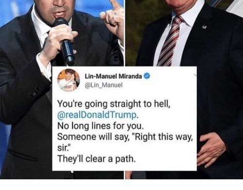"Hell, Miranda, and Will: Lin-Manuel Miranda  Lin Manuel  You're going straight to hell,  @realDonaldTrump.  No long lines for you  Someone will say, ""Right this way,  Sir.  They'll clear a path."