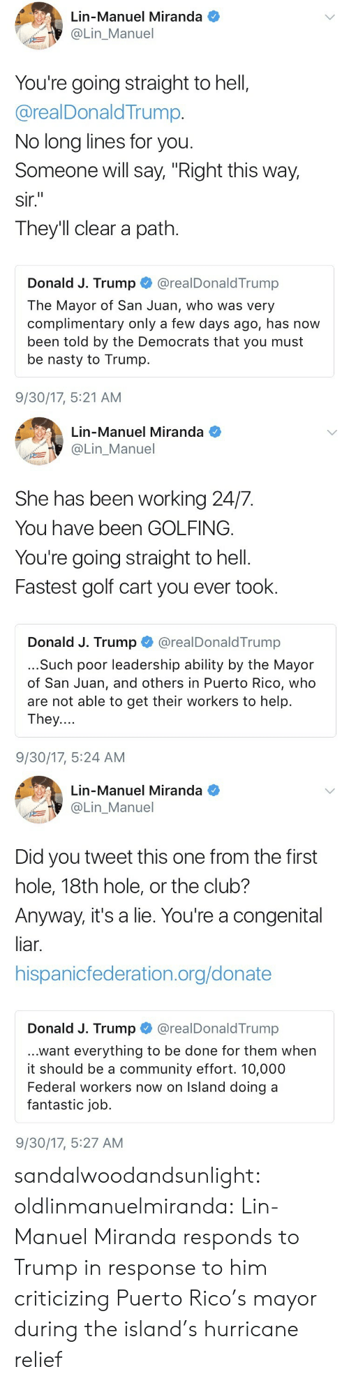 "Club, Community, and Nasty: Lin-Manuel Miranda  @Lin_Manuel  You're going straight to hell,  @realDonaldTrump.  No long lines for you  Someone will say, ""Right this way,  sir.  They'll clear a path.  Donald J. Trump @realDonaldTrump  The Mayor of San Juan, who was very  complimentary only a few days ago, has now  been told by the Democrats that you must  be nasty to Trump.  9/30/17, 5:21 AM   Lin-Manuel Miranda  OLin_Manuel  She has been working 24/7.  You have been GOLFING.  You're going straight to hell.  Fastest golf cart you ever took.  Donald J. Trump@realDonaldTrump  ...Such poor leadership ability by the Mayor  of San Juan, and others in Puerto Rico, who  are not able to get their workers to help.  They....  9/30/17, 5:24 AM   Lin-Manuel Miranda  Lin_Manuel  Did you tweet this one from the first  hole, 18th hole, or the club?  Anyway, it's a lie. You're a congenital  liar.  hispanicfederation.org/donate  Donald J. Trump @realDonaldTrump  ...want everything to be done for them when  it should be a community effort. 10,000  Federal workers now on Island doing a  fantastic job.  9/30/17, 5:27 AM sandalwoodandsunlight:  oldlinmanuelmiranda: Lin-Manuel Miranda responds to Trump in response to him criticizing Puerto Rico's mayor during the island's hurricane relief"