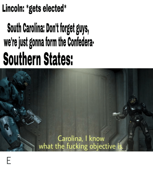 Fucking, Lincoln, and South Carolina: Lincoln: 'gets elected*  South Carolina: Dont torget guys,  we'rejust gonna form the Confedera  Southern States:  Carolina, I know  what the fucking objective E