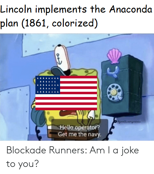 Anaconda, Hello, and History: Lincoln implements the Anaconda  plan (1861, colorized)  Hello operator?  Get me the navy Blockade Runners: Am I a joke to you?