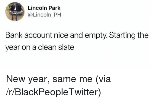 Blackpeopletwitter, New Year's, and Bank: Lincoln Park  @Lincoln_PH  Bank account nice and empty. Starting the  year on a clean slate <p>New year, same me (via /r/BlackPeopleTwitter)</p>