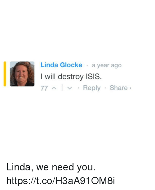 Funny, Isis, and Destroyer: Linda Glocke a year ago  I will destroy ISIS  77 A v Reply Share Linda, we need you. https://t.co/H3aA91OM8i
