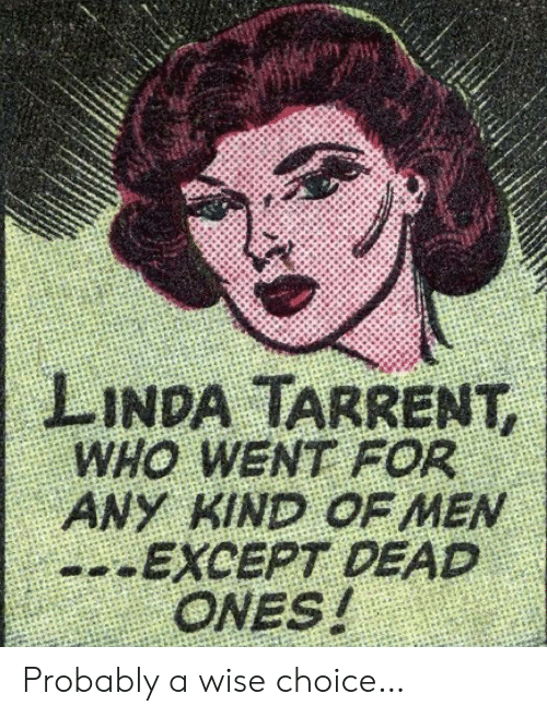 Wise: LINDA TARRENT,  WHO WENT FOR  ANY KIND OF MEN  --EXCEPT DEAD  ONES! Probably a wise choice…