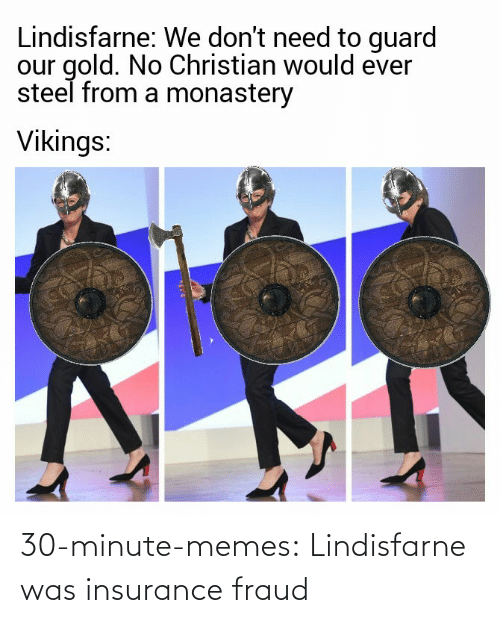 insurance: Lindisfarne: We don't need to guard  our gold. No Christian would ever  steel from a monastery  Vikings: 30-minute-memes:  Lindisfarne was insurance fraud