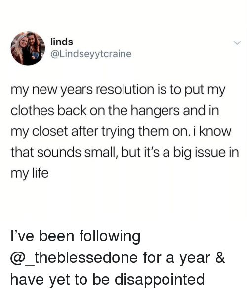 Clothes, Disappointed, and Life: linds  @Lindseyytcraine  my new years resolution is to put my  clothes back on the hangers and in  my closet after trying them on. i know  that sounds small, but it's a big issue in  my life I've been following @_theblessedone for a year & have yet to be disappointed