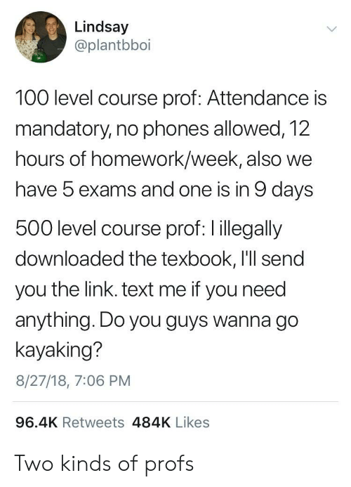 Anaconda, Link, and Text: Lindsay  @plantbboi  100 level course prof: Attendance is  mandatory, no phones allowed, 12  hours of homework/week, also we  have 5 exams and one is in 9 days  500 level course prof: l illegally  downloaded the texbook, I'll send  you the link. text me if you need  anything. Do you guys wanna go  kayaking?  8/27/18, 7:06 PM  96.4K Retweets 484K Likes Two kinds of profs