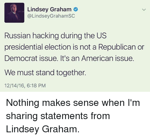 Memes, Presidential Election, and 🤖: Lindsey Graham  @LindseyGraham SC  Russian hackingduring the US  presidential election is not a Republican or  Democrat issue. It's an American issue.  We must stand together.  12/14/16, 6:18 PM Nothing makes sense when I'm sharing statements from Lindsey Graham.