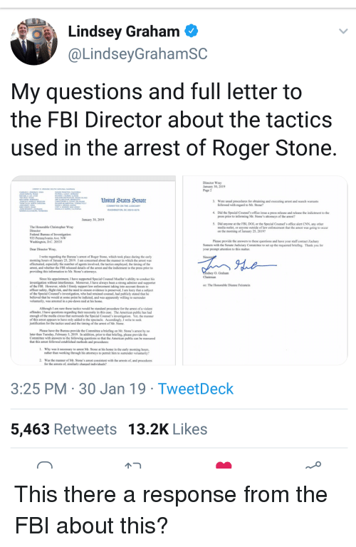 Apparently, cnn.com, and Fbi: Lindsey Graham  @LindseyGrahamSC  My questions and full letter to  the FBI Director about the tactics  used in the arrest of Roger Stone  Director Wray  January 30, 2019  Page 2  United States Senatc  3.  Were usual procedures for obtaining and executing arrest and search warrants  followed with regard to Mr. Stone?  COMMITTEE ON THE JUDICIARY  WASHINGTON DC 20510-6275  4.  Did the Special Counsel's office issue a press release and release the indictment to the  press prior to informing Mr. Stone's attorneys of the arrest?  January 30, 2019  5.  Did anyone at the FBI, DOJ, or the Special Counsel's office alert CNN, any other  media outlet, or anyone outside of law enforcement that the arrest was going to occur  on the morning of January 25, 20192  The Honorable Christopher Wray  Director  Federal Bureau of Investigation  935 Pennsylvania Ave. NW  Washington, D.C. 20535  Please provide the answers to these questions and have your staff contact Zachary  Somers with the Senate Judiciary Committee to set up the requested briefing. Thank you for  your prompt attention to this matter  Dear Director Wray  I write regarding the Bureau's arrest of Roger Stone, which took place during the early  morning hours of January 25, 2019. I am concerned about the manner in which the arrest was  effectuated, especially the number of agents involved, the tactics employed, the timing of the  arrest, and whether the FBI released details of the arrest and the indictment to the press prior to  providing this information to Mr. Stone's attormeys.  O, Graham  Since his appointment, I have supported Special Counsel Mueller's ability to conduct his  investigation without interference. Moreover, I have always been a strong admirer and supporter  of the FBL. However, while I firmly support law enforcement taking into account threats to  officer safety, flight risk, and the need to ensure evidence is preserved, I am leery that a subject  of the Special Counsel's inves