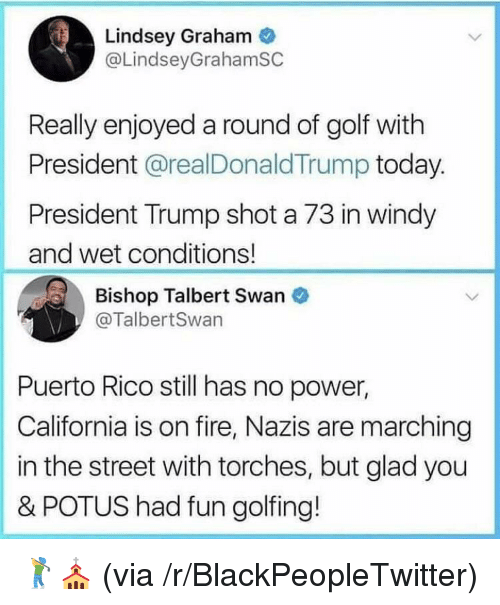 Blackpeopletwitter, Fire, and California: Lindsey Graham  @LindseyGrahamSC  Really enjoyed a round of golf with  President @realDonaldTrump today.  President Trump shot a 73 in windy  and wet conditions!  Bishop Talbert Swan  @TalbertSwan  Puerto Rico still has no power,  California is on fire, Nazis are marching  in the street with torches, but glad you  & POTUS had fun golfing! <p>🏌️⛪️ (via /r/BlackPeopleTwitter)</p>