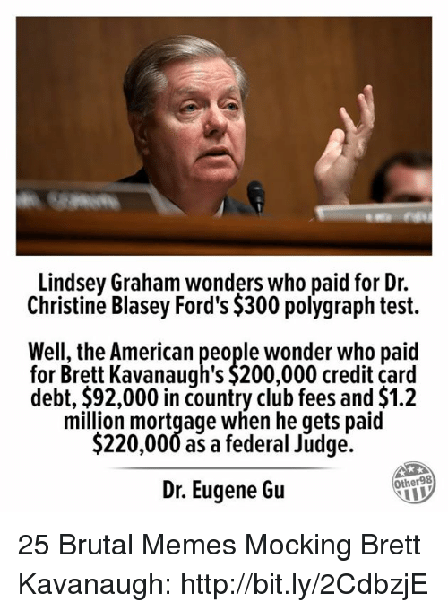 Bailey Jay, Club, and Memes: Lindsey Graham wonders who paid for Dr.  Christine Blasey Ford's $300 polygraph test.  Well, the American people wonder who paid  for Brett Kavanaugh's $200,000 credit card  debt, $92,000 in country club fees and $1.2  million mortgage when he qets paid  $220,000 as a federal Judge.  Dr. Eugene Gu  Other98 25 Brutal Memes Mocking Brett Kavanaugh: http://bit.ly/2CdbzjE