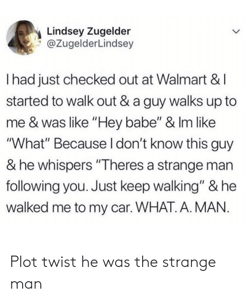 """Walmart, Car, and Following: Lindsey Zugelder  @ZugelderLindsey  I had just checked out at Walmart &I  started to walk out & a guy walks up to  me & was like """"Hey babe"""" & Im like  """"What"""" Because I don't know this guy  & he whispers """"Theres a strange man  following you. Just keep walking"""" & he  walked me to my car. WHAT. A. MAN Plot twist he was the strange man"""