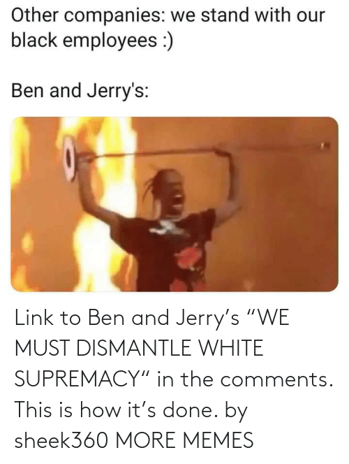 "White: Link to Ben and Jerry's ""WE MUST DISMANTLE WHITE SUPREMACY"" in the comments. This is how it's done. by sheek360 MORE MEMES"