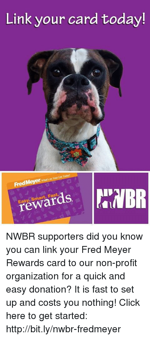 Click, Memes, and Http: Link your card today!  on Your List  FredMeyer auk n  art, Fast NWBR supporters did you know you can link your Fred Meyer Rewards card to our non-profit organization for a quick and easy donation? It is fast to set up and costs you nothing! Click here to get started: http://bit.ly/nwbr-fredmeyer