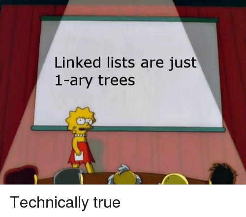 True, Trees, and Just: Linked lists are just  1-ary trees Technically true