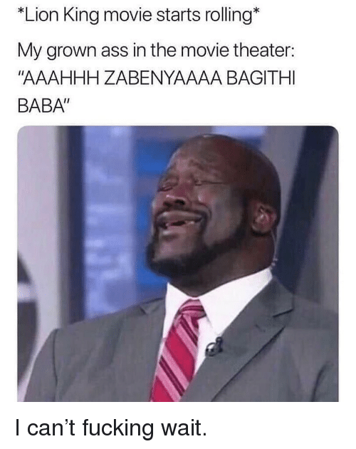 "Ass, Fucking, and Memes: *Lion King movie starts rolling*  My grown ass in the movie theater:  ""AAAHHH ZABENYAAAA BAGITHI  BABA"" I can't fucking wait."