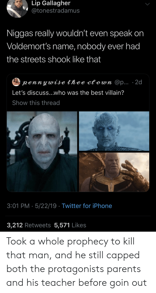 Iphone, Parents, and Streets: Lip Gallagher  @tonestradamus  Niggas really wouldn't even speak on  Voldemort's name, nobody ever had  the streets shook like that  pennywise thee ctown @p... 2d  Let's discuss...who was the best villain?  Show this thread  3:01 PM 5/22/19 Twitter for iPhone  3,212 Retweets 5,571 Likes Took a whole prophecy to kill that man, and he still capped both the protagonists parents and his teacher before goin out